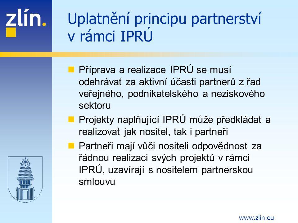 www.zlin.eu Uplatnění principu partnerství v rámci IPRÚ Příprava a realizace IPRÚ se musí odehrávat za aktivní účasti partnerů z řad veřejného, podnikatelského a neziskového sektoru Projekty naplňující IPRÚ může předkládat a realizovat jak nositel, tak i partneři Partneři mají vůči nositeli odpovědnost za řádnou realizaci svých projektů v rámci IPRÚ, uzavírají s nositelem partnerskou smlouvu