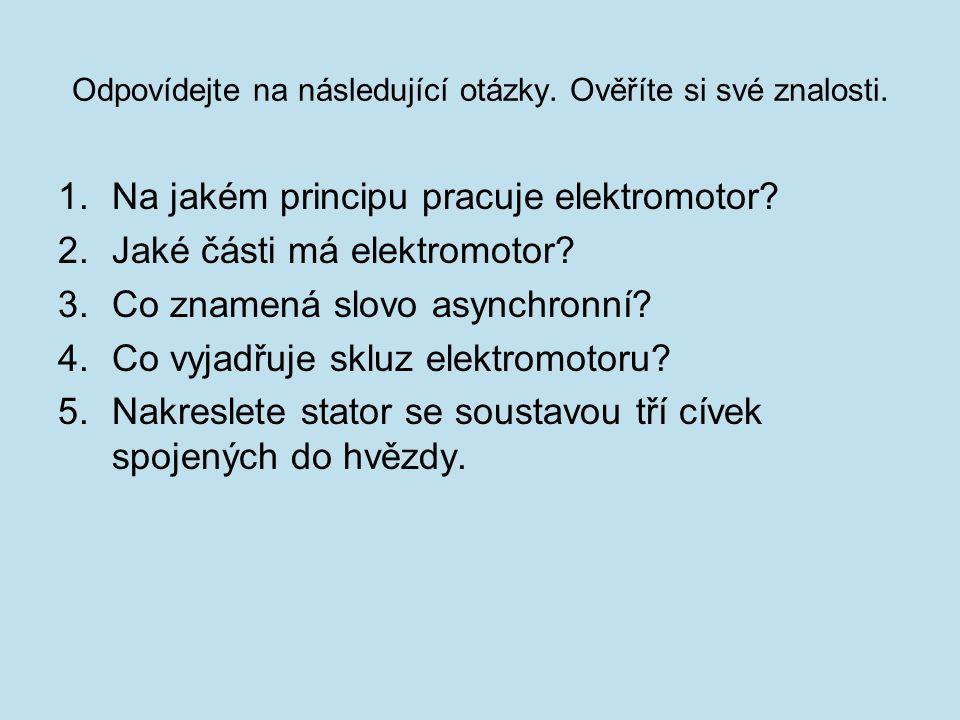 Odpovídejte na následující otázky. Ověříte si své znalosti. 1.Na jakém principu pracuje elektromotor? 2.Jaké části má elektromotor? 3.Co znamená slovo