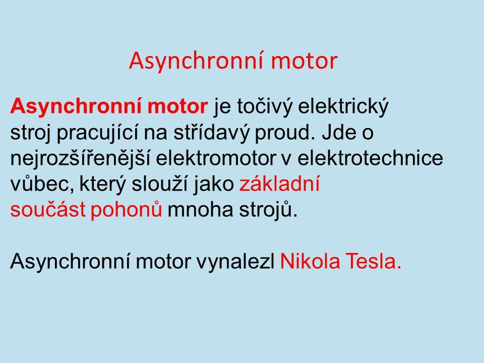 Asynchronní motor Asynchronní motor je točivý elektrický stroj pracující na střídavý proud. Jde o nejrozšířenější elektromotor v elektrotechnice vůbec