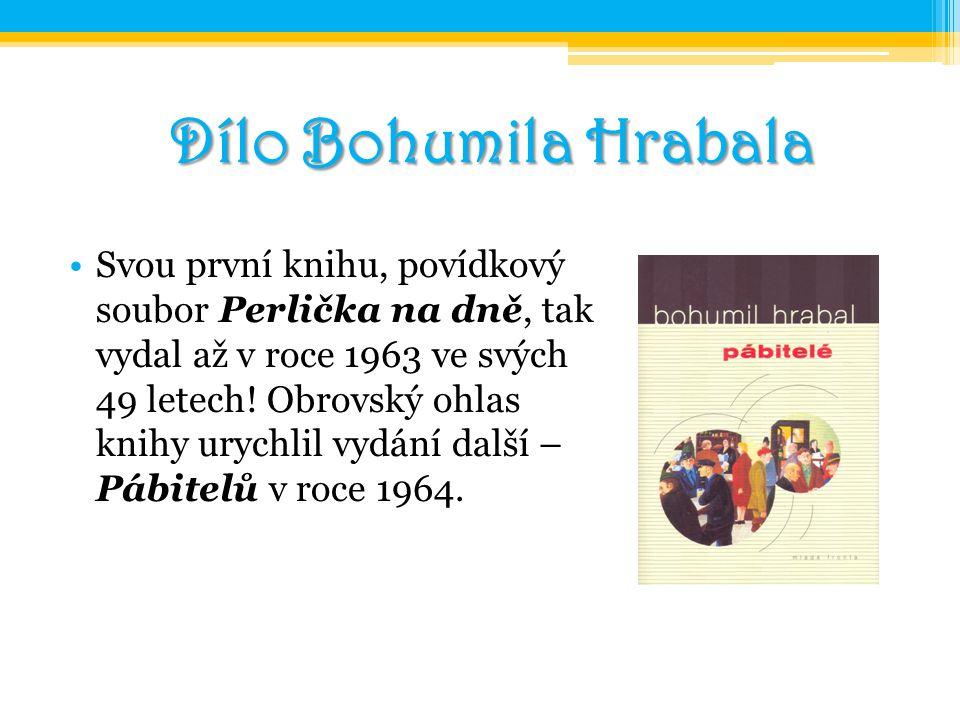 Dílo Bohumila Hrabala Svou první knihu, povídkový soubor Perlička na dně, tak vydal až v roce 1963 ve svých 49 letech! Obrovský ohlas knihy urychlil v
