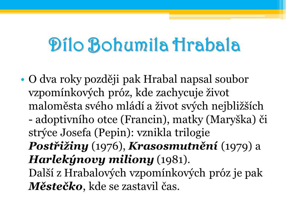 Dílo Bohumila Hrabala O dva roky později pak Hrabal napsal soubor vzpomínkových próz, kde zachycuje život maloměsta svého mládí a život svých nejbližš