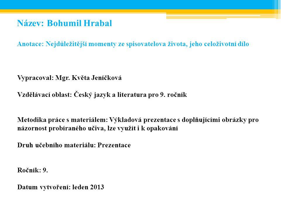 Název: Bohumil Hrabal Anotace: Nejdůležitější momenty ze spisovatelova života, jeho celoživotní dílo Vypracoval: Mgr. Květa Jeníčková Vzdělávací oblas