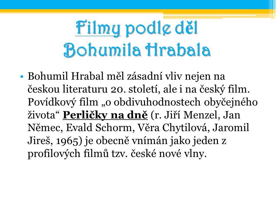 """Filmy podle d ě l Bohumila Hrabala Bohumil Hrabal měl zásadní vliv nejen na českou literaturu 20. století, ale i na český film. Povídkový film """"o obdi"""