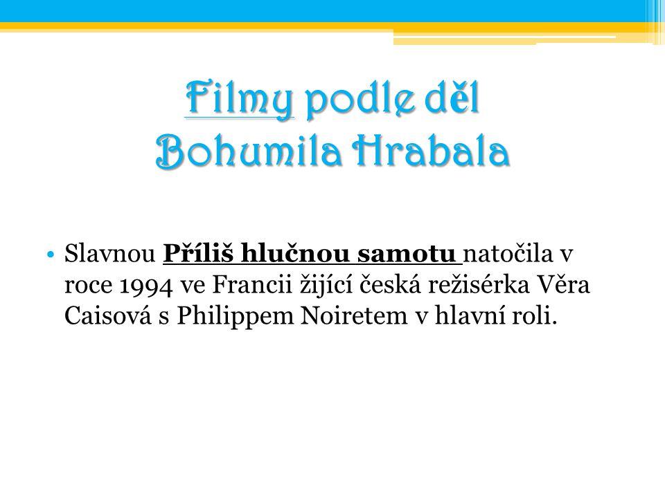 Filmy podle d ě l Bohumila Hrabala Slavnou Příliš hlučnou samotu natočila v roce 1994 ve Francii žijící česká režisérka Věra Caisová s Philippem Noire