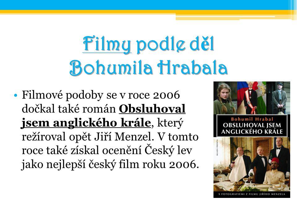 Filmy podle d ě l Bohumila Hrabala Filmové podoby se v roce 2006 dočkal také román Obsluhoval jsem anglického krále, který režíroval opět Jiří Menzel.