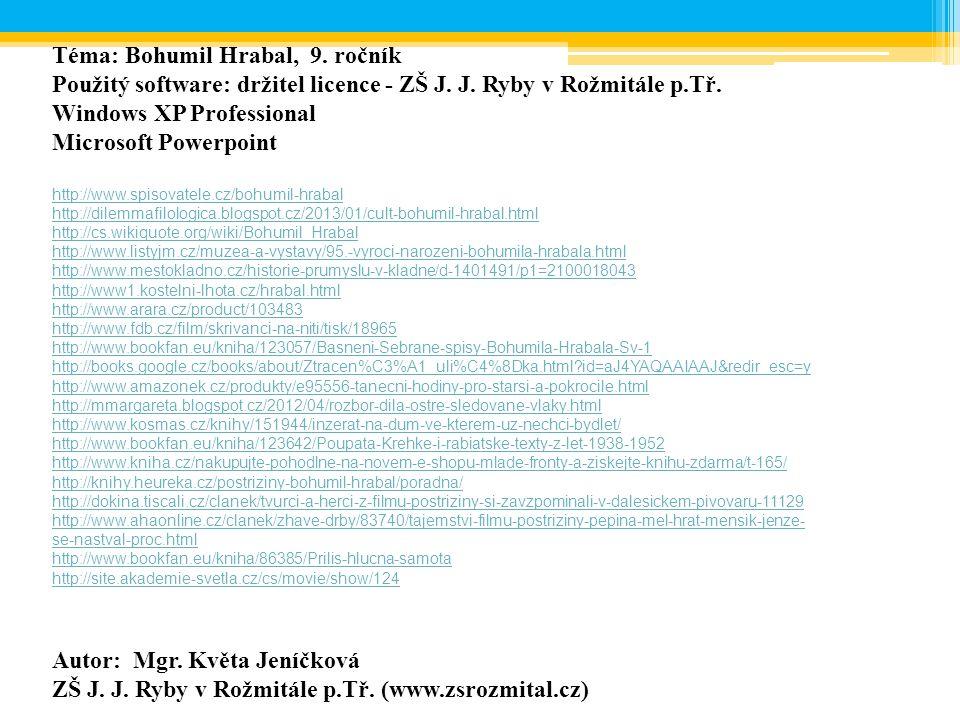 Téma: Bohumil Hrabal, 9. ročník Použitý software: držitel licence - ZŠ J. J. Ryby v Rožmitále p.Tř. Windows XP Professional Microsoft Powerpoint http: