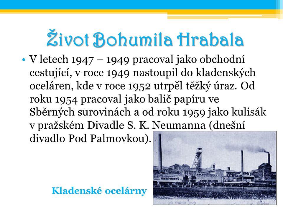 Život Bohumila Hrabala V letech 1947 – 1949 pracoval jako obchodní cestující, v roce 1949 nastoupil do kladenských oceláren, kde v roce 1952 utrpěl tě