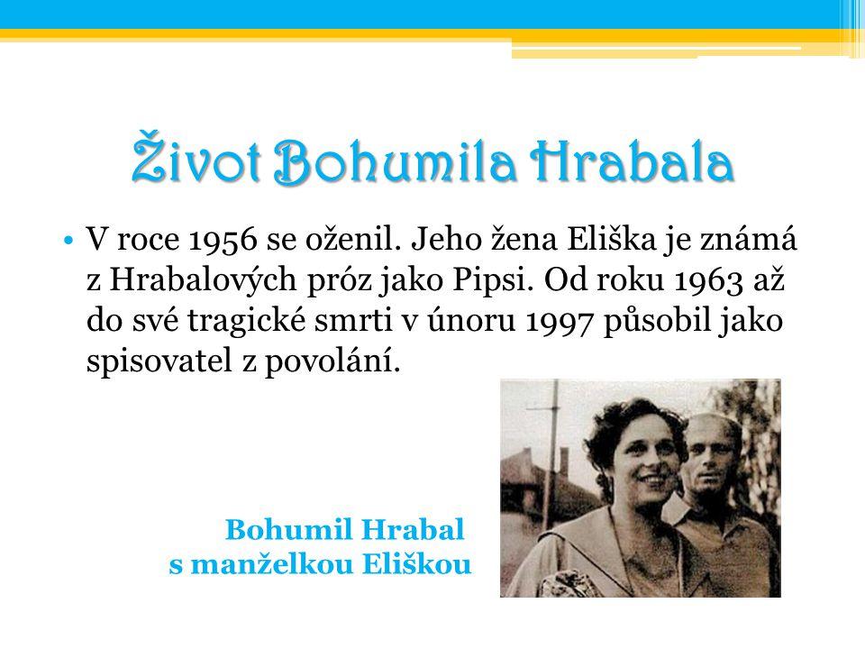 Život Bohumila Hrabala V roce 1956 se oženil. Jeho žena Eliška je známá z Hrabalových próz jako Pipsi. Od roku 1963 až do své tragické smrti v únoru 1