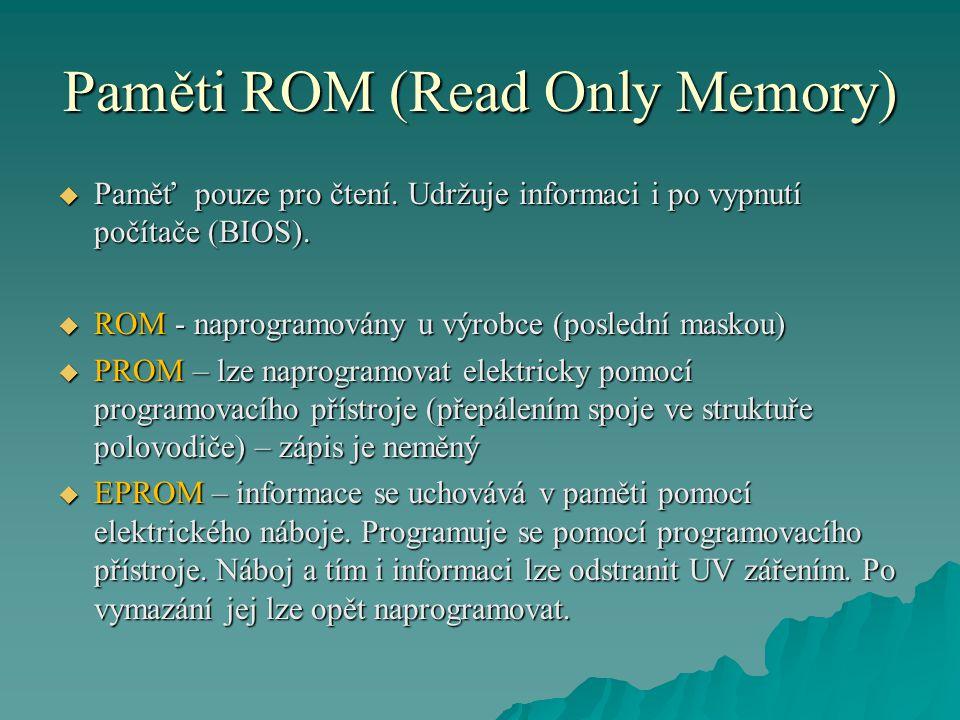 Paměti ROM (Read Only Memory)  Paměť pouze pro čtení. Udržuje informaci i po vypnutí počítače (BIOS).  ROM - naprogramovány u výrobce (poslední mask