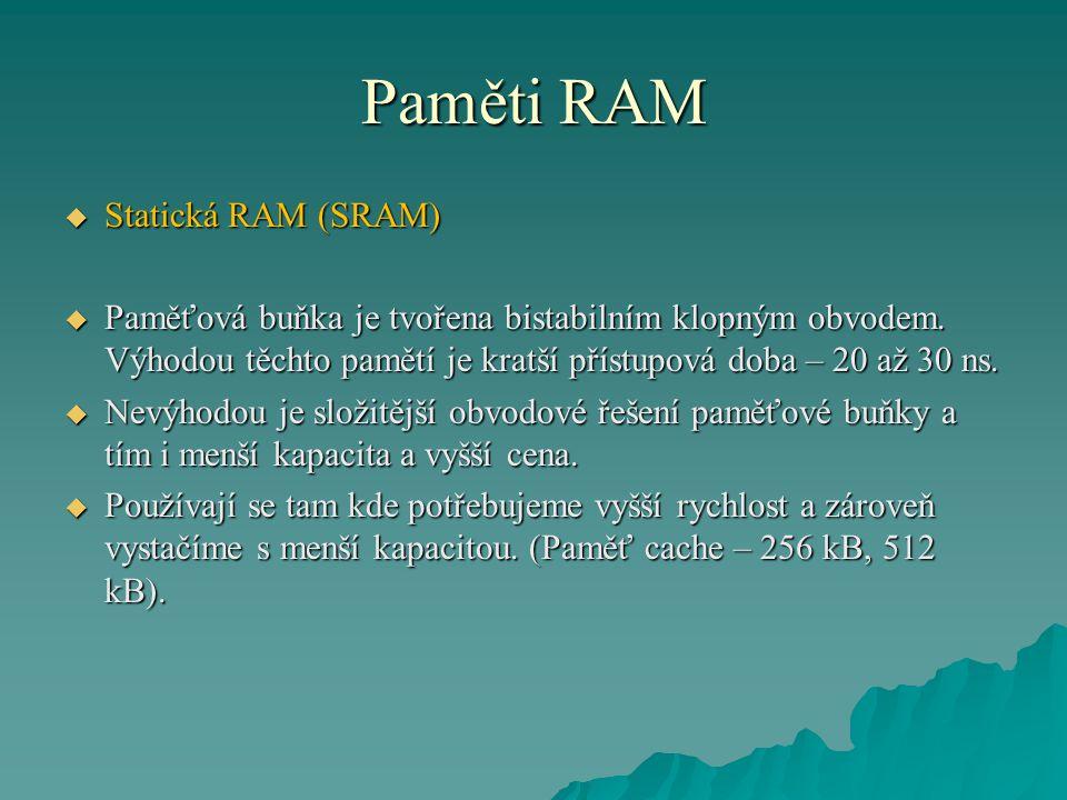 Paměti RAM  Statická RAM (SRAM)  Paměťová buňka je tvořena bistabilním klopným obvodem. Výhodou těchto pamětí je kratší přístupová doba – 20 až 30 n
