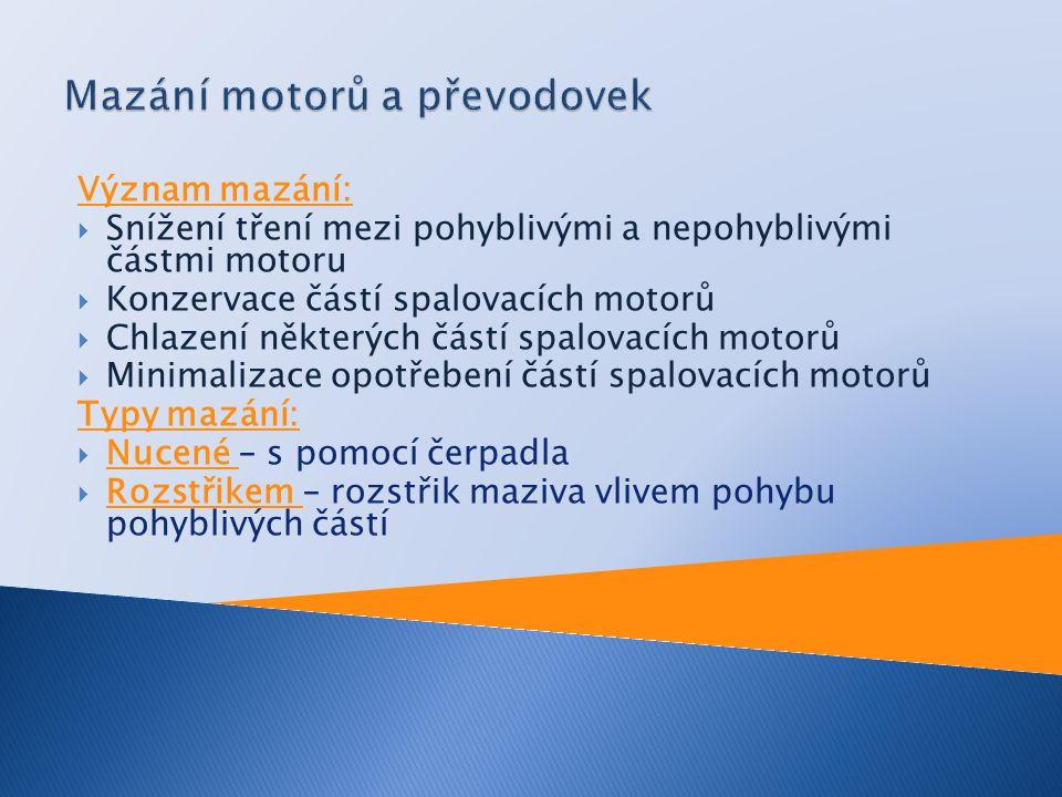 Význam mazání:  Snížení tření mezi pohyblivými a nepohyblivými částmi motoru  Konzervace částí spalovacích motorů  Chlazení některých částí spalova