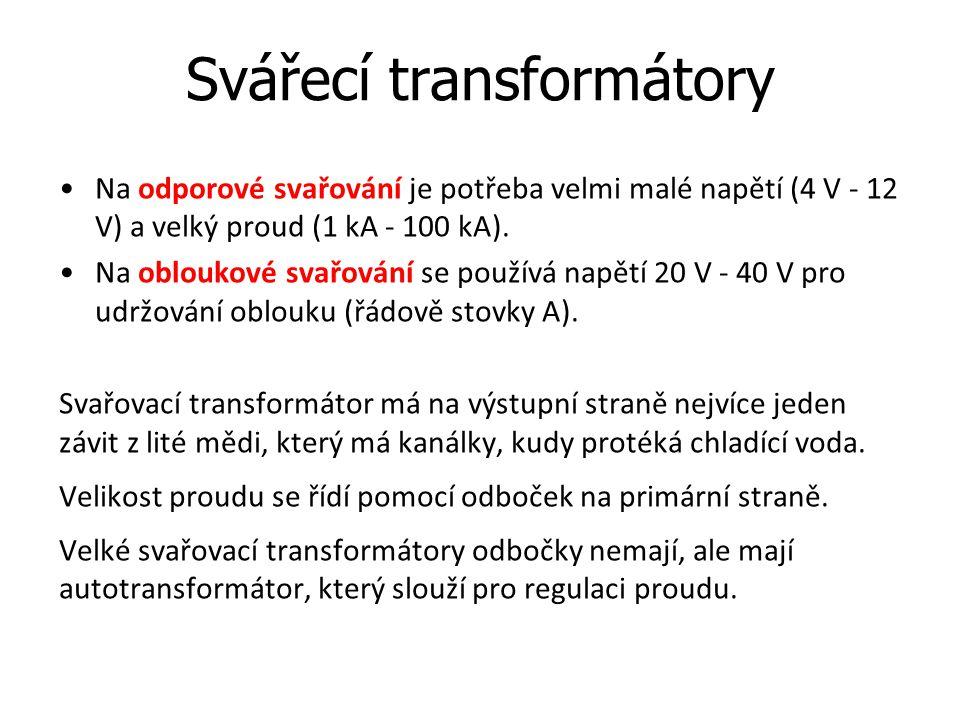 Svářecí transformátory Na odporové svařování je potřeba velmi malé napětí (4 V - 12 V) a velký proud (1 kA - 100 kA). Na obloukové svařování se použív