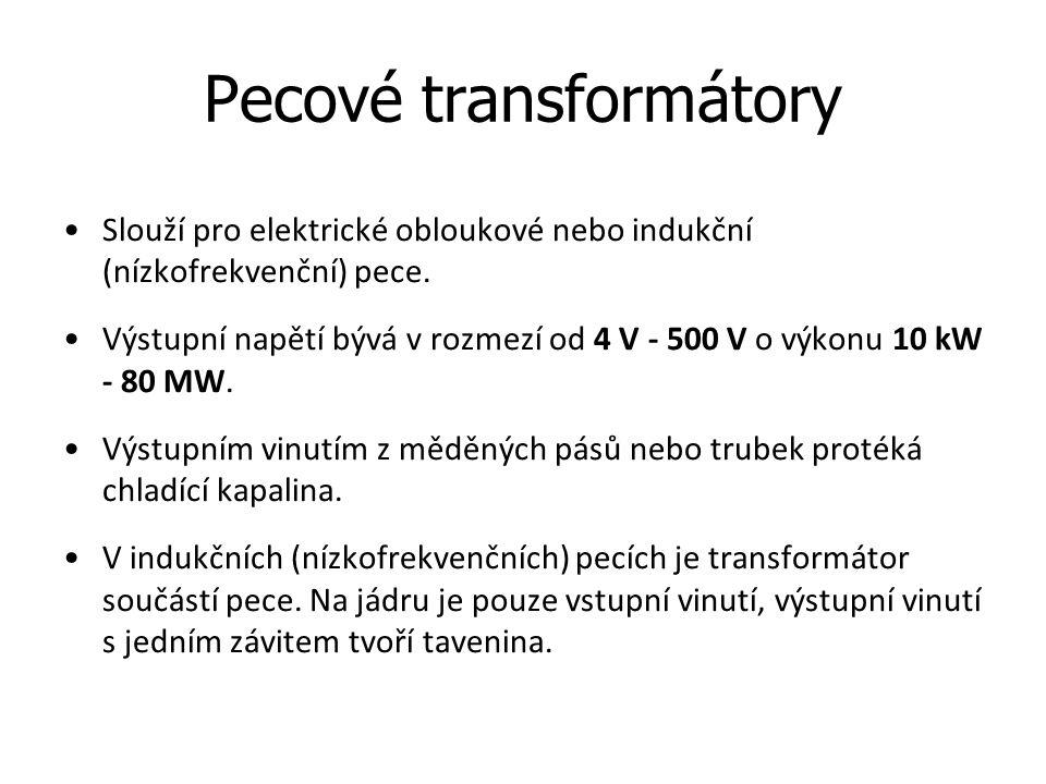 Pecové transformátory Slouží pro elektrické obloukové nebo indukční (nízkofrekvenční) pece. Výstupní napětí bývá v rozmezí od 4 V - 500 V o výkonu 10