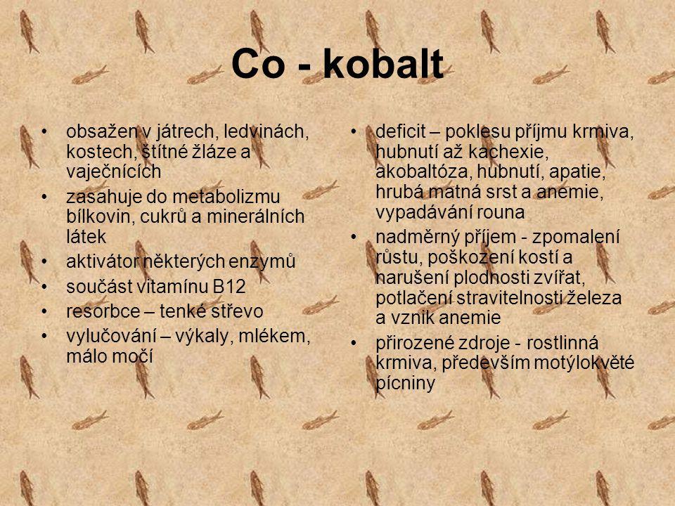 Co - kobalt obsažen v játrech, ledvinách, kostech, štítné žláze a vaječnících zasahuje do metabolizmu bílkovin, cukrů a minerálních látek aktivátor ně