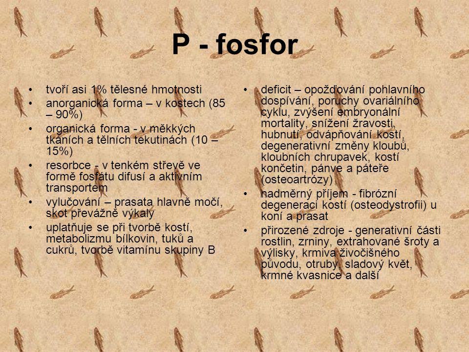 P - fosfor tvoří asi 1% tělesné hmotnosti anorganická forma – v kostech (85 – 90%) organická forma - v měkkých tkáních a tělních tekutinách (10 – 15%)
