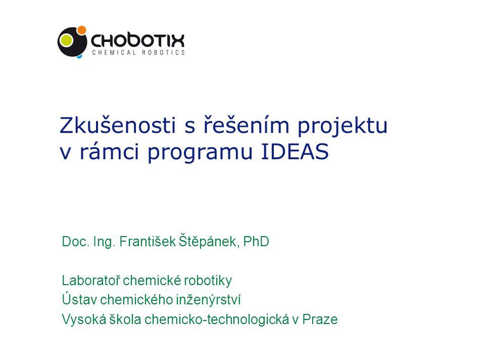 Zkušenosti s řešením projektu v rámci programu IDEAS Doc. Ing. František Štěpánek, PhD Laboratoř chemické robotiky Ústav chemického inženýrství Vysoká