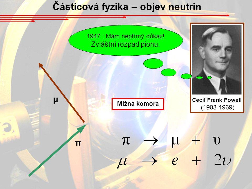 Částicová fyzika – objev neutrin Cecil Frank Powell (1903-1969) π μ 1947 : Mám nepřímý důkaz! Zvláštní rozpad pionu. Mlžná komora