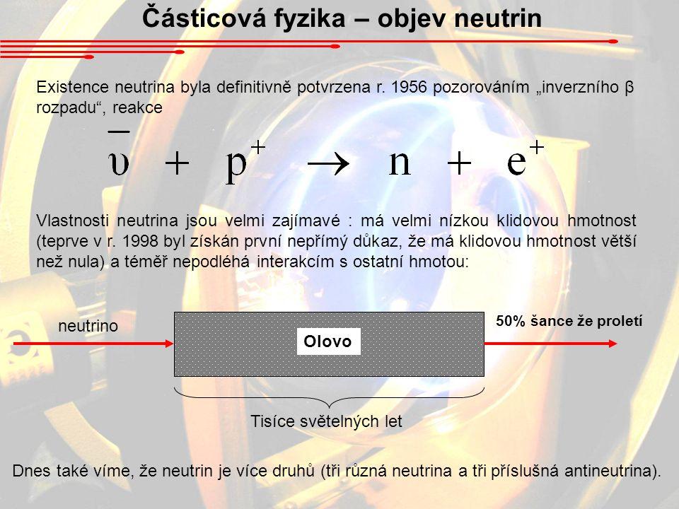 """Částicová fyzika – objev neutrin Existence neutrina byla definitivně potvrzena r. 1956 pozorováním """"inverzního β rozpadu"""", reakce Vlastnosti neutrina"""