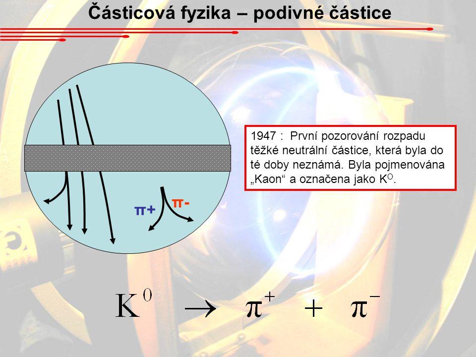 Částicová fyzika – podivné částice π+π+ π-π- 1947 : První pozorování rozpadu těžké neutrální částice, která byla do té doby neznámá. Byla pojmenována