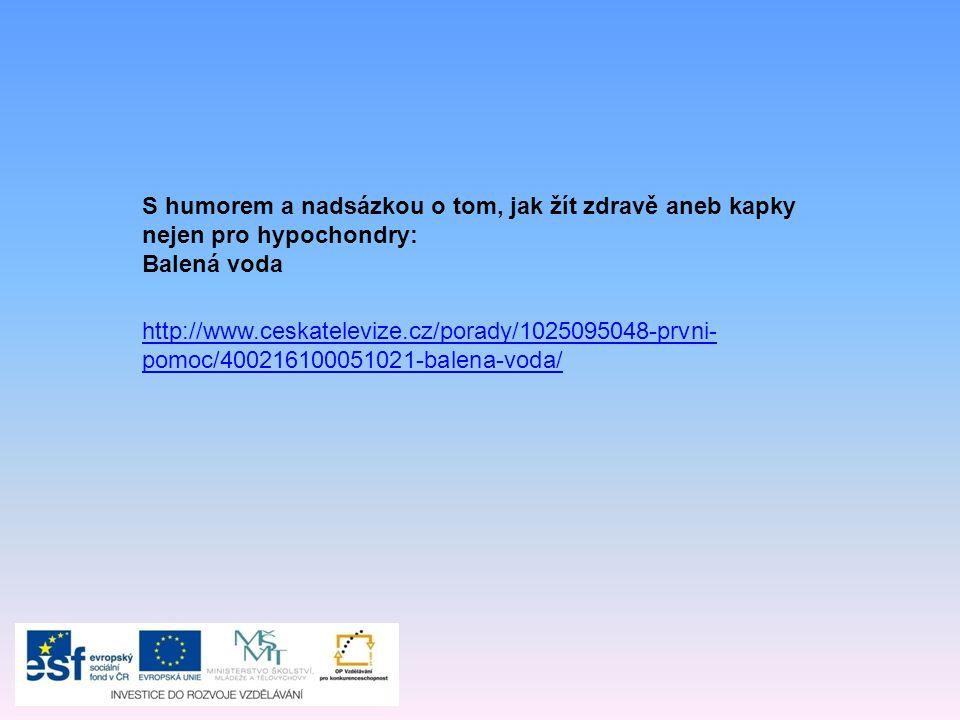 S humorem a nadsázkou o tom, jak žít zdravě aneb kapky nejen pro hypochondry: Balená voda http://www.ceskatelevize.cz/porady/1025095048-prvni- pomoc/400216100051021-balena-voda/