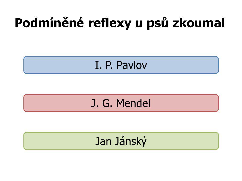 Podmíněné reflexy u psů zkoumal I. P. Pavlov J. G. Mendel Jan Jánský