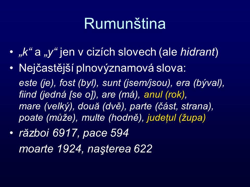 """Rumunština """"k a """"y jen v cizích slovech (ale hidrant) Nejčastější plnovýznamová slova: este (je), fost (byl), sunt (jsem/jsou), era (býval), fiind (jedná [se o]), are (má), anul (rok), mare (velký), două (dvě), parte (část, strana), poate (může), multe (hodně), judeţul (župa) război 6917, pace 594 moarte 1924, naşterea 622"""