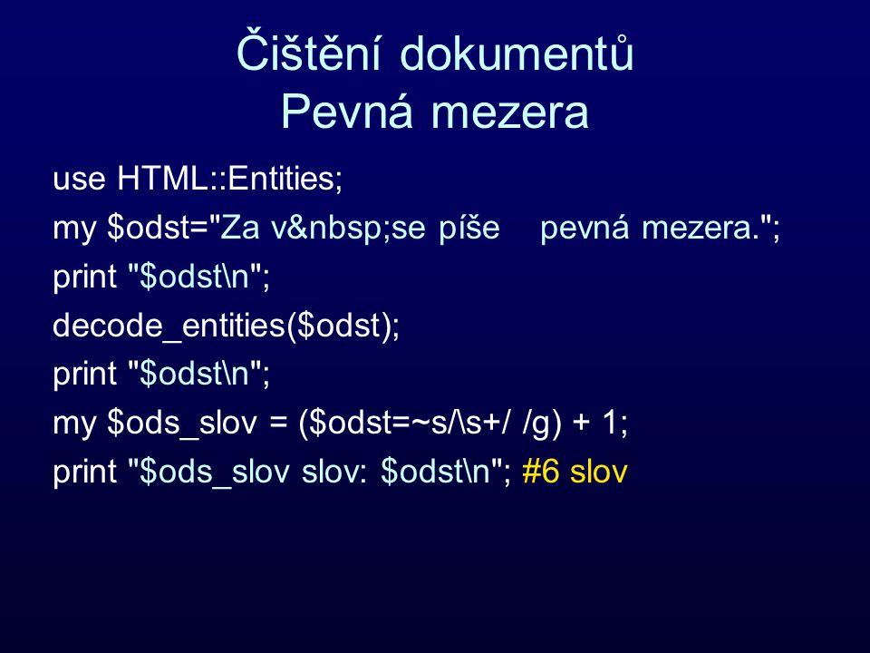 Čištění dokumentů Pevná mezera use HTML::Entities; my $odst= Za v se píše pevná mezera. ; print $odst\n ; decode_entities($odst); print $odst\n ; my $ods_slov = ($odst=~s/\s+/ /g) + 1; print $ods_slov slov: $odst\n ; #6 slov