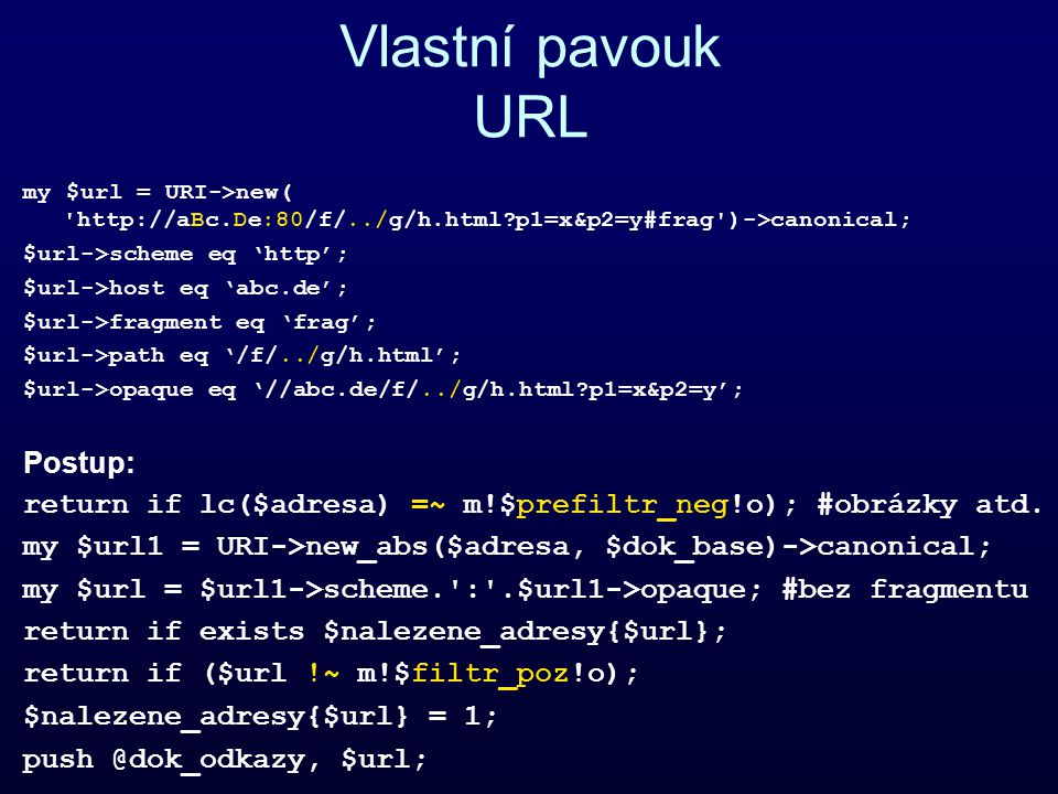 Vlastní pavouk URL my $url = URI->new( http://aBc.De:80/f/../g/h.html p1=x&p2=y#frag )->canonical; $url->scheme eq 'http'; $url->host eq 'abc.de'; $url->fragment eq 'frag'; $url->path eq '/f/../g/h.html'; $url->opaque eq '//abc.de/f/../g/h.html p1=x&p2=y'; Postup: return if lc($adresa) =~ m!$prefiltr_neg!o); #obrázky atd.