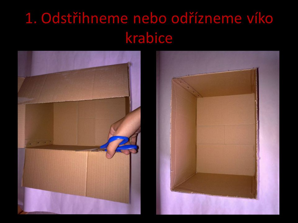 1. Odstřihneme nebo odřízneme víko krabice