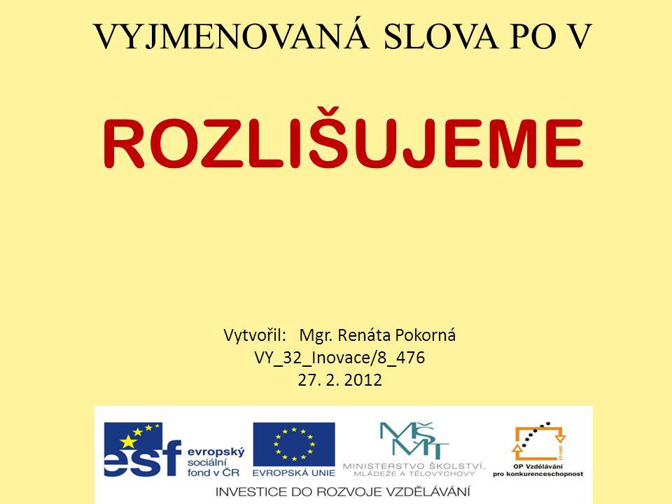 VYJMENOVANÁ SLOVA PO V ROZLIŠUJEME Vytvořil: Mgr. Renáta Pokorná VY_32_Inovace/8_476 27. 2. 2012