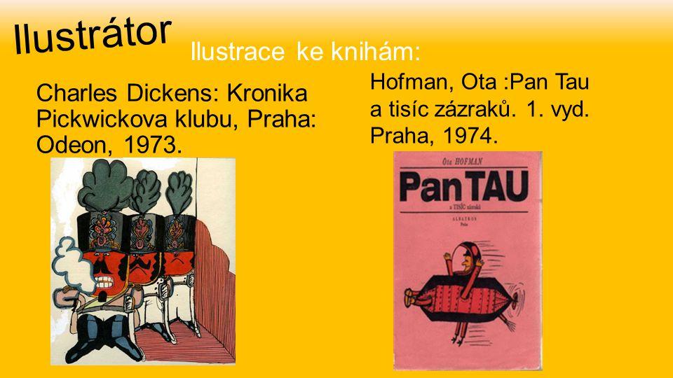 Ilustrátor Charles Dickens: Kronika Pickwickova klubu, Praha: Odeon, 1973. Hofman, Ota :Pan Tau a tisíc zázraků. 1. vyd. Praha, 1974. Ilustrace ke kni