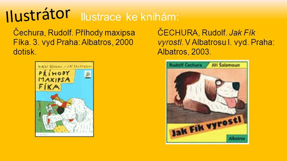 Ilustrátor Čechura, Rudolf. Příhody maxipsa Fíka. 3. vyd Praha: Albatros, 2000 dotisk. Ilustrace ke knihám: ČECHURA, Rudolf. Jak Fík vyrostl. V Albatr