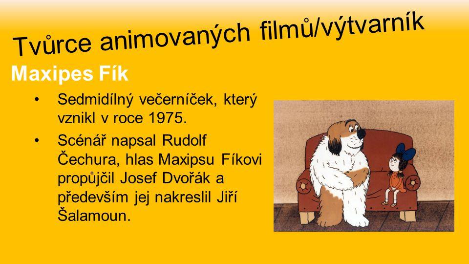 Maxipes Fík Sedmidílný večerníček, který vznikl v roce 1975. Scénář napsal Rudolf Čechura, hlas Maxipsu Fíkovi propůjčil Josef Dvořák a především jej