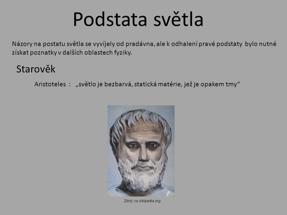 """Podstata světla Starověk Aristoteles : """"světlo je bezbarvá, statická matérie, jež je opakem tmy Názory na postatu světla se vyvíjely od pradávna, ale k odhalení pravé podstaty bylo nutné získat poznatky v dalších oblastech fyziky."""