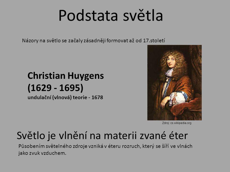 Názory na světlo se začaly zásadněji formovat až od 17.století Podstata světla Christian Huygens (1629 - 1695) undulační (vlnová) teorie - 1678 Světlo je vlnění na materii zvané éter Působením světelného zdroje vzniká v éteru rozruch, který se šíří ve vlnách jako zvuk vzduchem.
