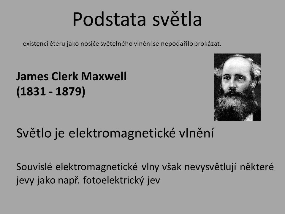 Podstata světla James Clerk Maxwell (1831 - 1879) Světlo je elektromagnetické vlnění existenci éteru jako nosiče světelného vlnění se nepodařilo prokázat.