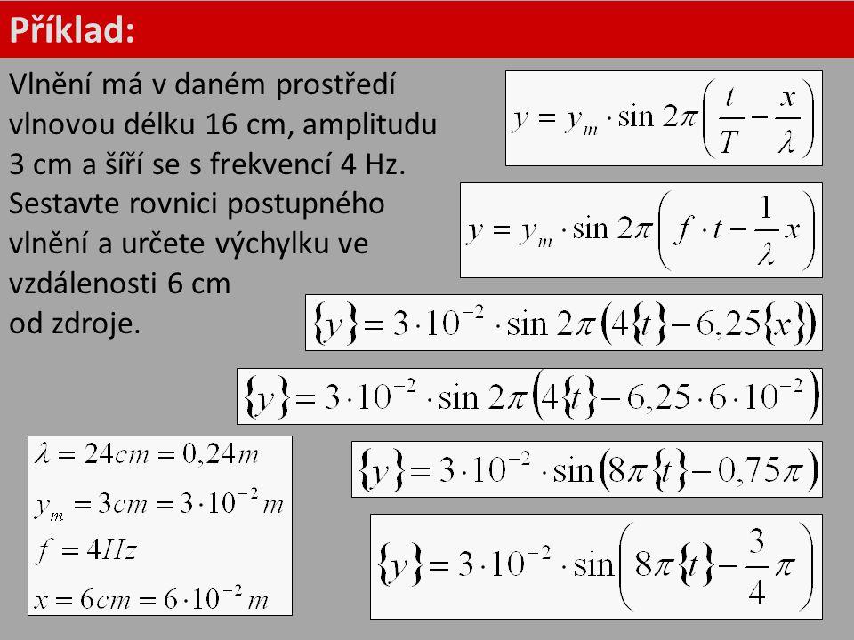 Příklad: Vlnění má v daném prostředí vlnovou délku 16 cm, amplitudu 3 cm a šíří se s frekvencí 4 Hz. Sestavte rovnici postupného vlnění a určete výchy