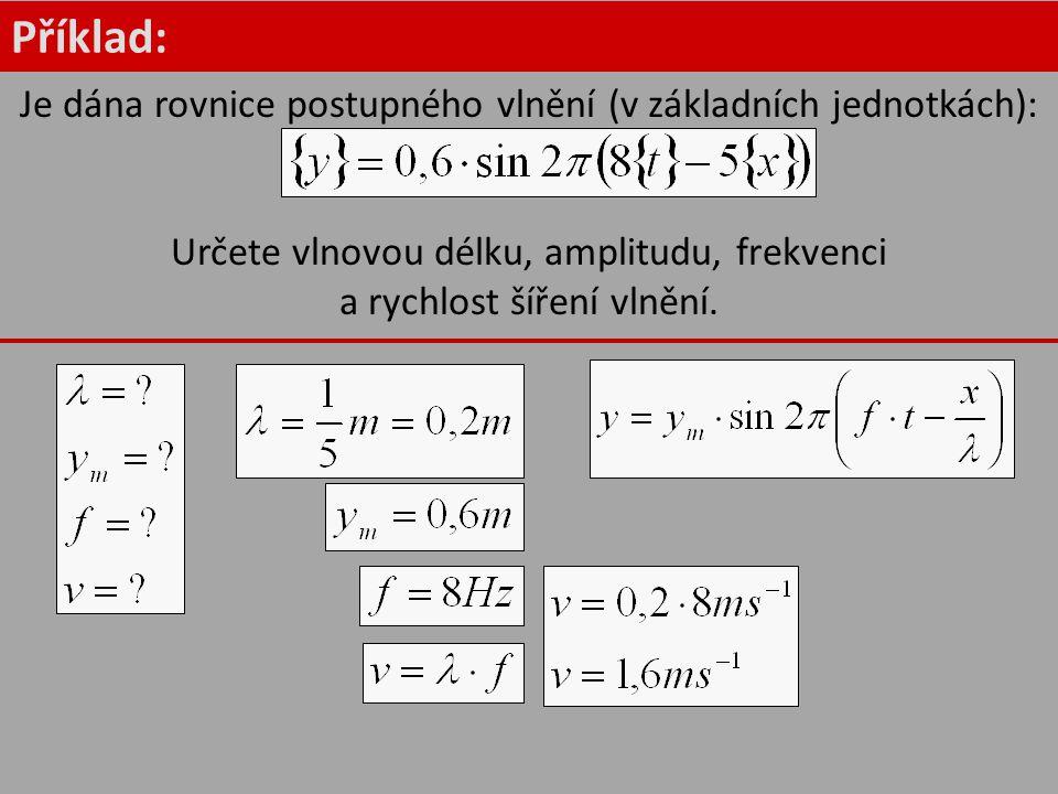 Příklad: Je dána rovnice postupného vlnění (v základních jednotkách): Určete vlnovou délku, amplitudu, frekvenci a rychlost šíření vlnění.
