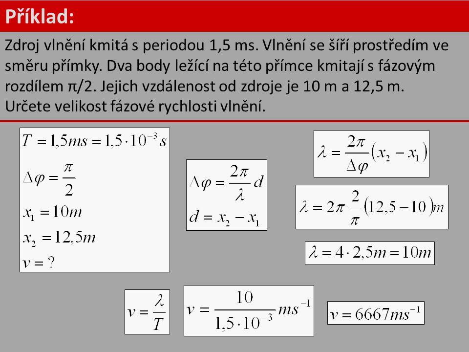 Příklad: Zdroj vlnění kmitá s periodou 1,5 ms. Vlnění se šíří prostředím ve směru přímky. Dva body ležící na této přímce kmitají s fázovým rozdílem π/