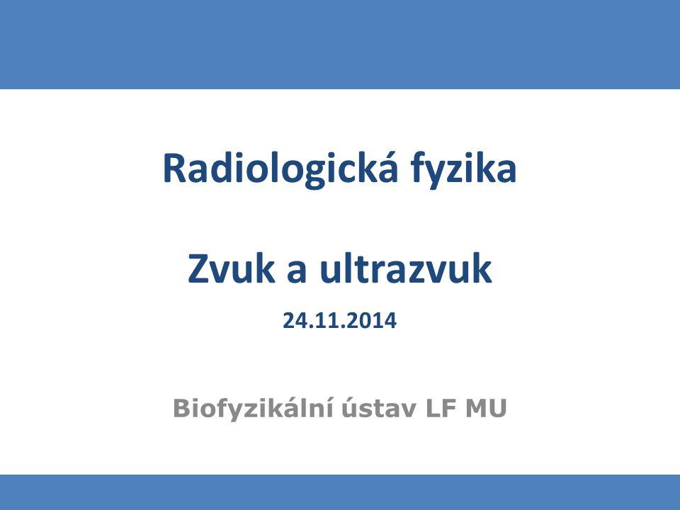 Zvuk a ultrazvuk 24.11.2014 Biofyzikální ústav LF MU Radiologická fyzika