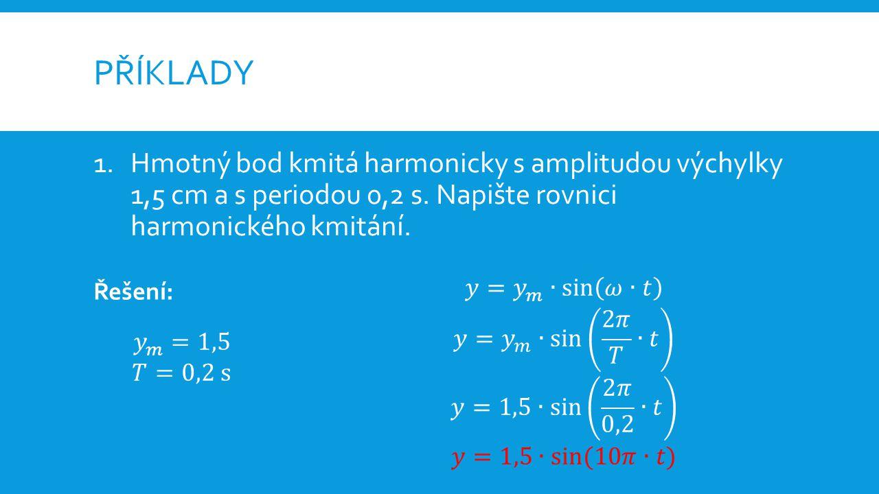 PŘÍKLADY 1.Hmotný bod kmitá harmonicky s amplitudou výchylky 1,5 cm a s periodou 0,2 s.