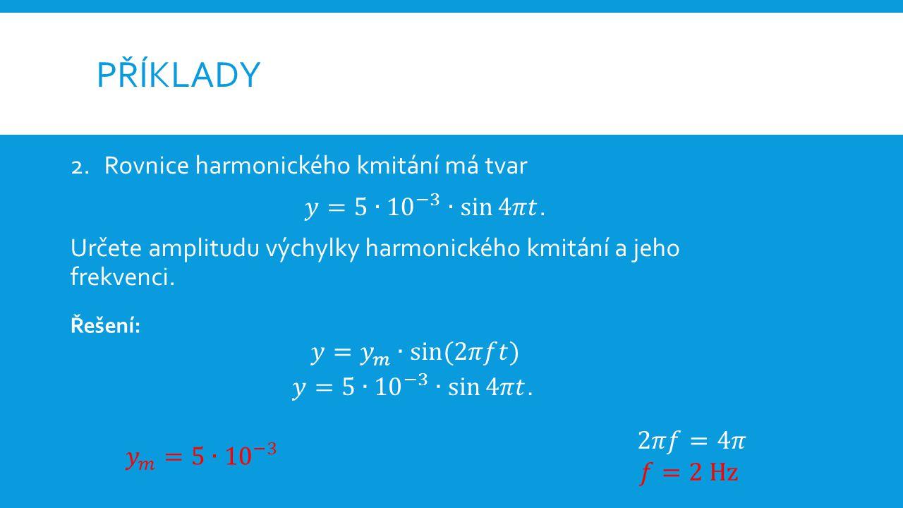 PŘÍKLADY 3.Harmonický kmit je vyjádřen tabulkou: t0,0050,0100,0150,0200,0250,0300,0350,040 y1,42,01,40-1,4-2,0-1,40 Nalezněte rovnici harmonického kmitání