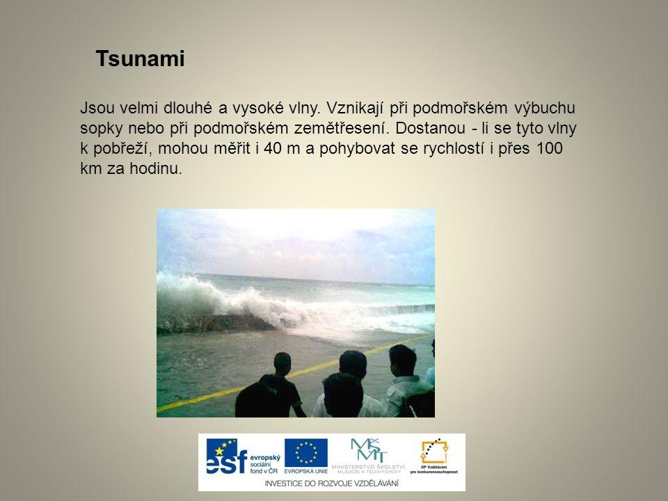 Jsou velmi dlouhé a vysoké vlny. Vznikají při podmořském výbuchu sopky nebo při podmořském zemětřesení. Dostanou - li se tyto vlny k pobřeží, mohou mě