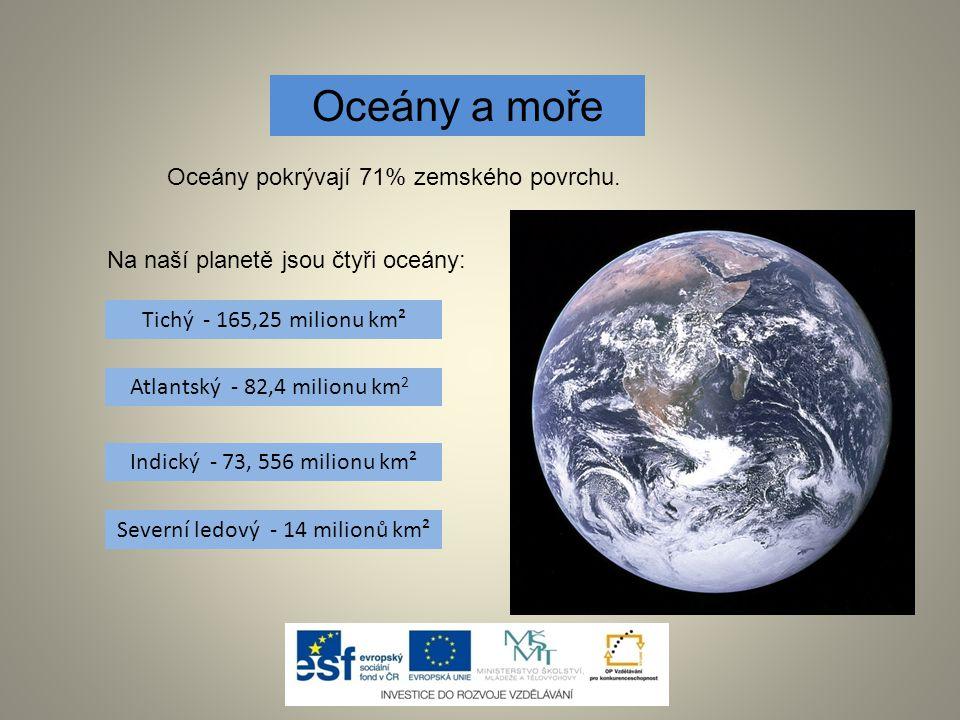 Oceány a moře Oceány pokrývají 71% zemského povrchu. Na naší planetě jsou čtyři oceány: Tichý - 165,25 milionu km² Indický - 73, 556 milionu km² Sever