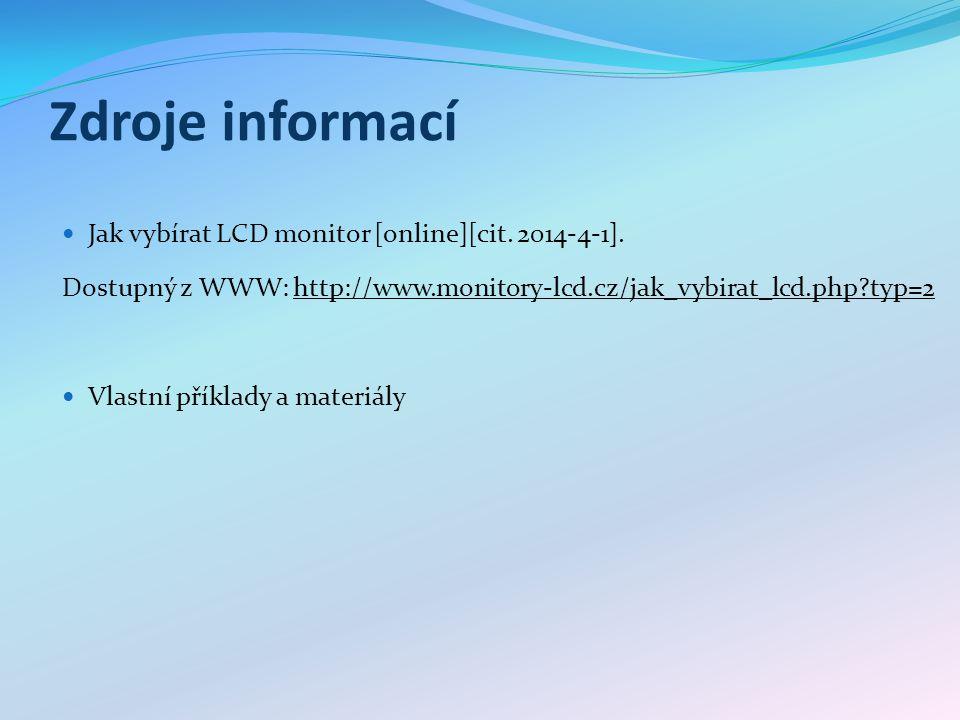 Zdroje informací Jak vybírat LCD monitor [online][cit. 2014-4-1]. Dostupný z WWW: http://www.monitory-lcd.cz/jak_vybirat_lcd.php?typ=2http://www.monit