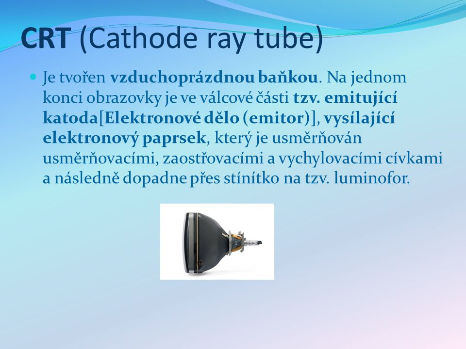 CRT (Cathode ray tube) Je tvořen vzduchoprázdnou baňkou. Na jednom konci obrazovky je ve válcové části tzv. emitující katoda[Elektronové dělo (emitor)