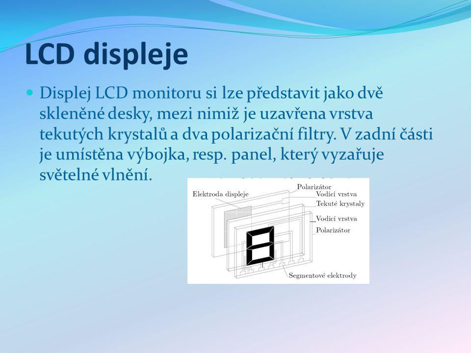 LCD displeje Displej LCD monitoru si lze představit jako dvě skleněné desky, mezi nimiž je uzavřena vrstva tekutých krystalů a dva polarizační filtry.