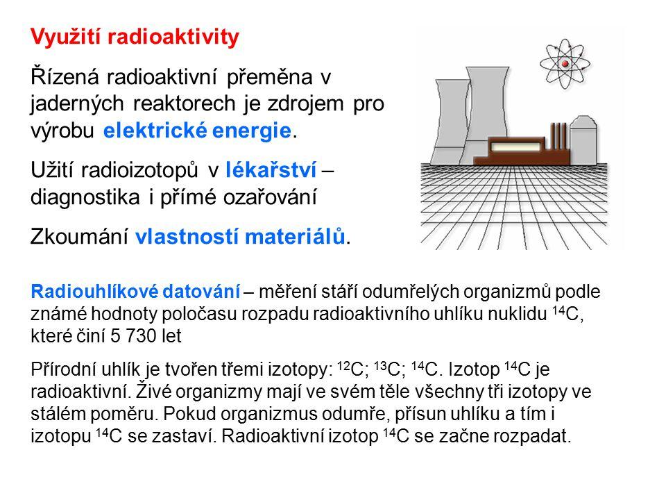 Využití radioaktivity Řízená radioaktivní přeměna v jaderných reaktorech je zdrojem pro výrobu elektrické energie.