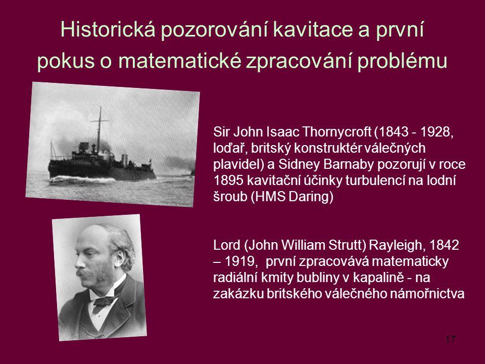 17 Historická pozorování kavitace a první pokus o matematické zpracování problému Sir John Isaac Thornycroft (1843 - 1928, loďař, britský konstruktér