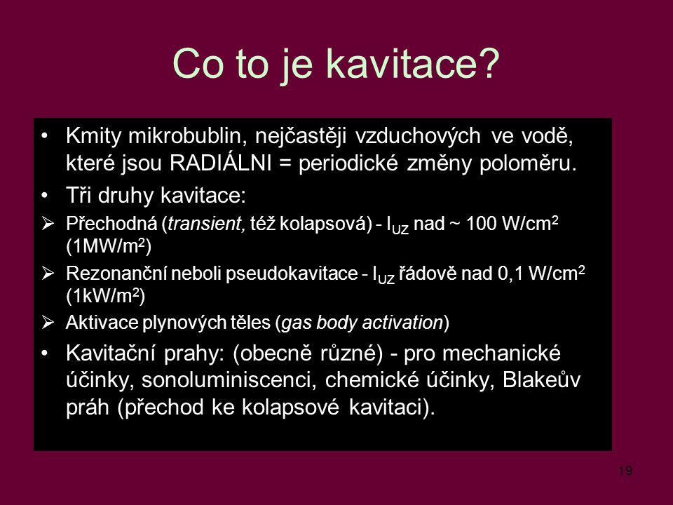 19 Co to je kavitace? Kmity mikrobublin, nejčastěji vzduchových ve vodě, které jsou RADIÁLNI = periodické změny poloměru. Tři druhy kavitace:  Přecho